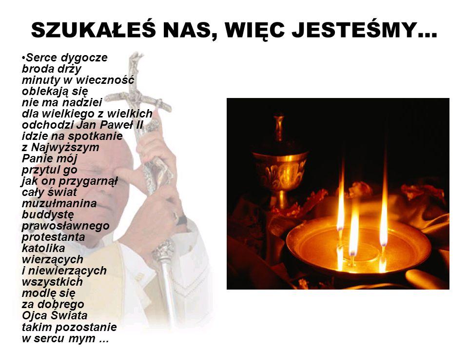 SZUKAŁEŚ NAS, WIĘC JESTEŚMY... Serce dygocze broda drży minuty w wieczność oblekają się nie ma nadziei dla wielkiego z wielkich odchodzi Jan Paweł II