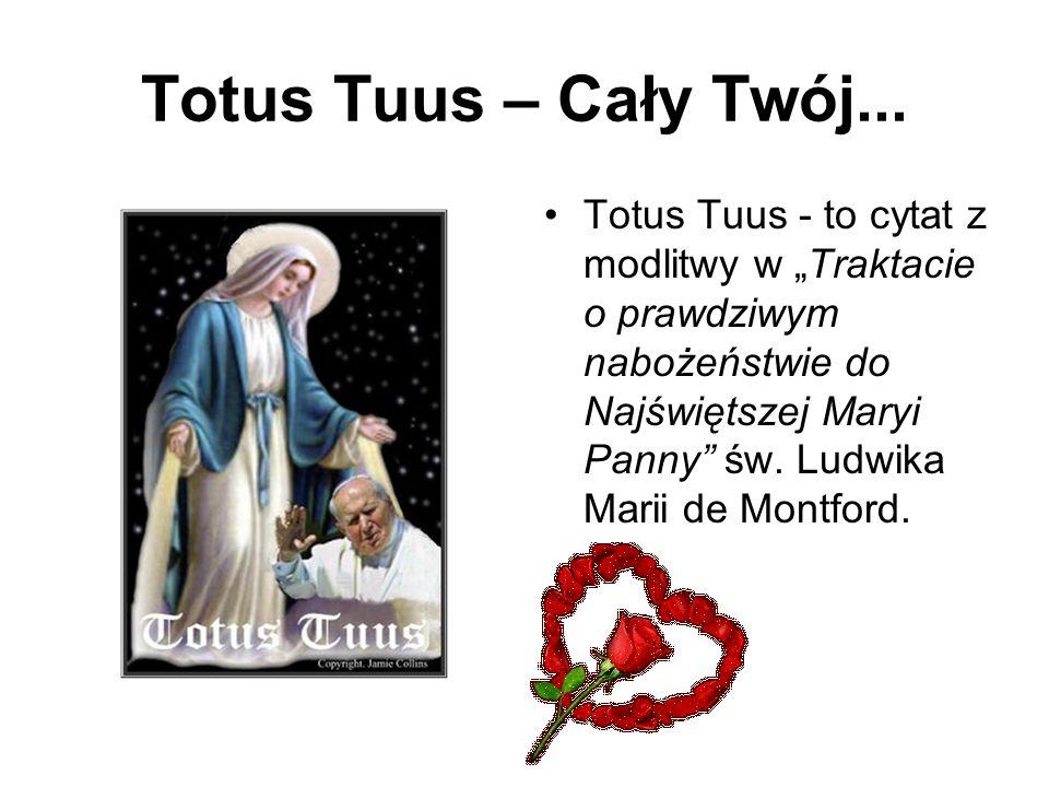 Totus Tuus – Cały Twój... Totus Tuus - to cytat z modlitwy w Traktacie o prawdziwym nabożeństwie do Najświętszej Maryi Panny św. Ludwika Marii de Mont