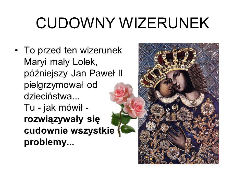CUDOWNY WIZERUNEK To przed ten wizerunek Maryi mały Lolek, późniejszy Jan Paweł II pielgrzymował od dzieciństwa... Tu - jak mówił - rozwiązywały się c
