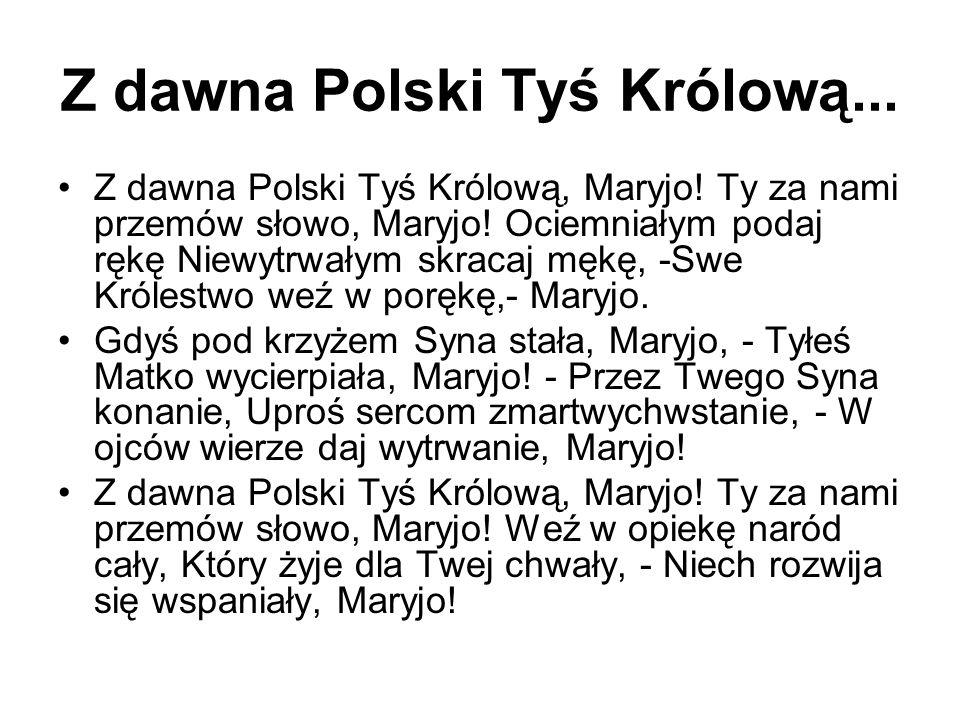 Z dawna Polski Tyś Królową... Z dawna Polski Tyś Królową, Maryjo! Ty za nami przemów słowo, Maryjo! Ociemniałym podaj rękę Niewytrwałym skracaj mękę,