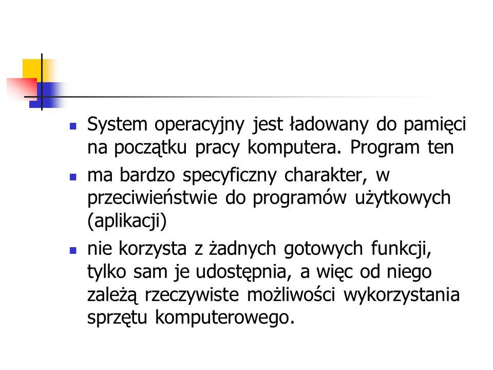System operacyjny jest ładowany do pamięci na początku pracy komputera. Program ten ma bardzo specyficzny charakter, w przeciwieństwie do programów uż