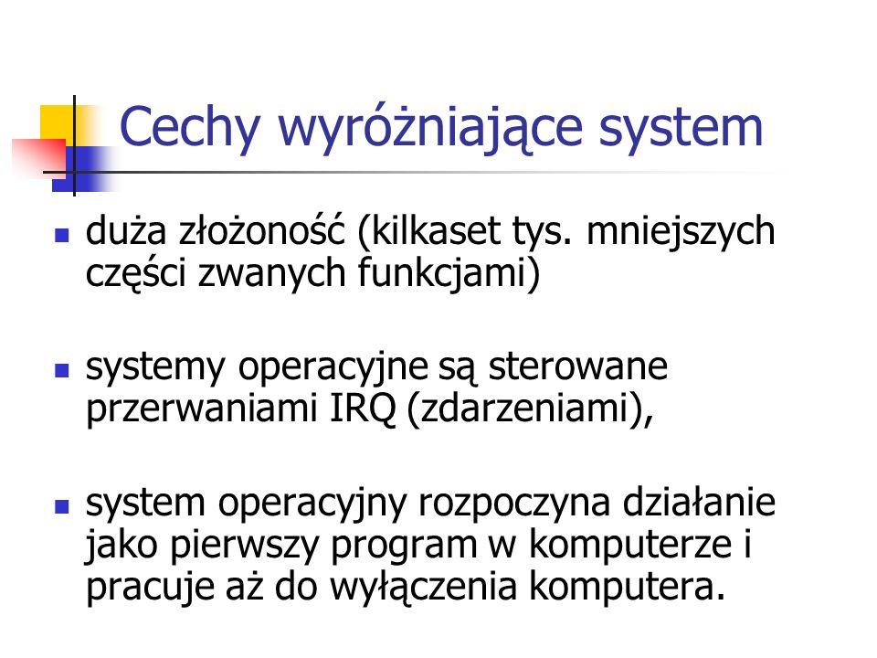 Cechy wyróżniające system duża złożoność (kilkaset tys. mniejszych części zwanych funkcjami) systemy operacyjne są sterowane przerwaniami IRQ (zdarzen