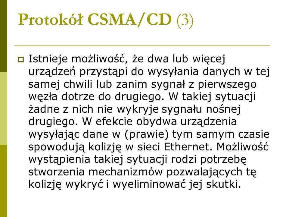 Protokół CSMA/CD (3) Istnieje możliwość, że dwa lub więcej urządzeń przystąpi do wysyłania danych w tej samej chwili lub zanim sygnał z pierwszego węz