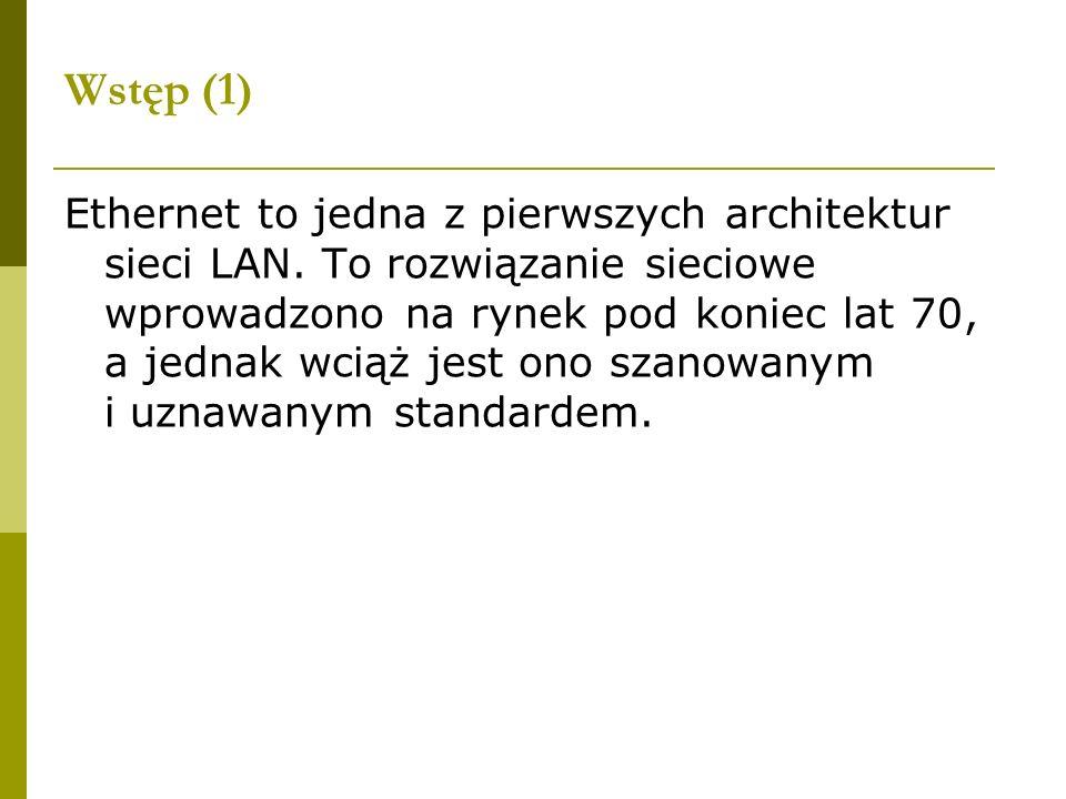 Wstęp (1) Ethernet to jedna z pierwszych architektur sieci LAN. To rozwiązanie sieciowe wprowadzono na rynek pod koniec lat 70, a jednak wciąż jest on