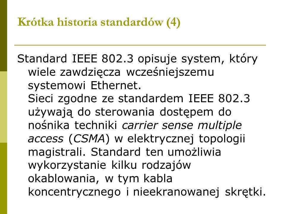 Krótka historia standardów (4) Standard IEEE 802.3 opisuje system, który wiele zawdzięcza wcześniejszemu systemowi Ethernet. Sieci zgodne ze standarde