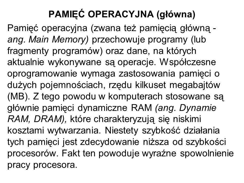 PAMIĘĆ OPERACYJNA (główna) Pamięć operacyjna (zwana też pamięcią główną - ang. Main Memory) przechowuje programy (lub fragmenty programów) oraz dane,
