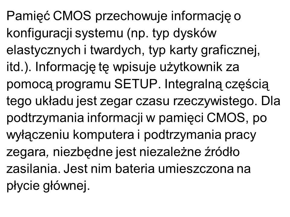 Pamięć CMOS przechowuje informację o konfiguracji systemu (np. typ dysków elastycznych i twardych, typ karty graficznej, itd.). Informację tę wpisuje