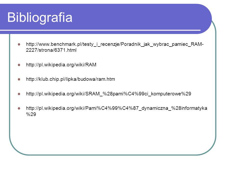 Bibliografia http://www.benchmark.pl/testy_i_recenzje/Poradnik_jak_wybrac_pamiec_RAM- 2227/strona/6371.html http://pl.wikipedia.org/wiki/RAM http://klub.chip.pl/lipka/budowa/ram.htm http://pl.wikipedia.org/wiki/SRAM_%28pami%C4%99ci_komputerowe%29 http://pl.wikipedia.org/wiki/Pami%C4%99%C4%87_dynamiczna_%28informatyka %29