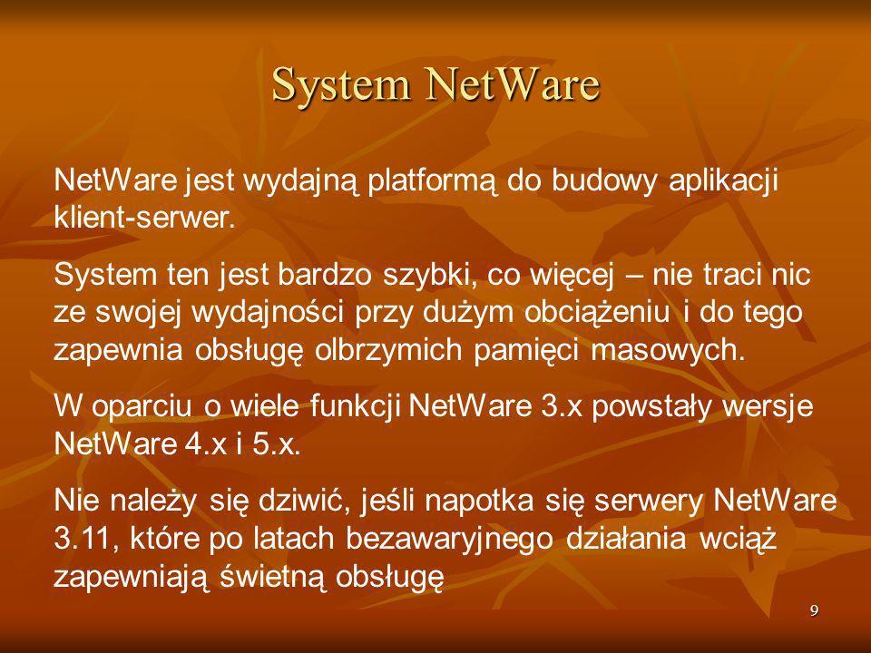 10 System NetWare NetWare to prawdziwie 32-bitowy sieciowy system operacyjny stworzony do pracy z procesorami Intela, a w tym z procesorami Pentium.