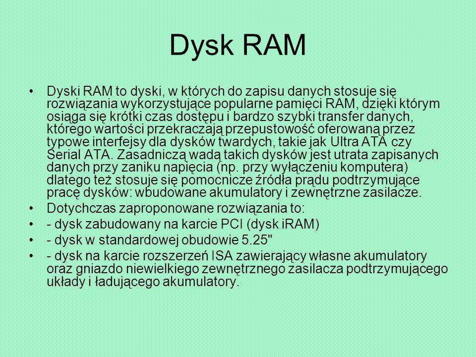 Dysk RAM Dyski RAM to dyski, w których do zapisu danych stosuje się rozwiązania wykorzystujące popularne pamięci RAM, dzięki którym osiąga się krótki czas dostępu i bardzo szybki transfer danych, którego wartości przekraczają przepustowość oferowaną przez typowe interfejsy dla dysków twardych, takie jak Ultra ATA czy Serial ATA.