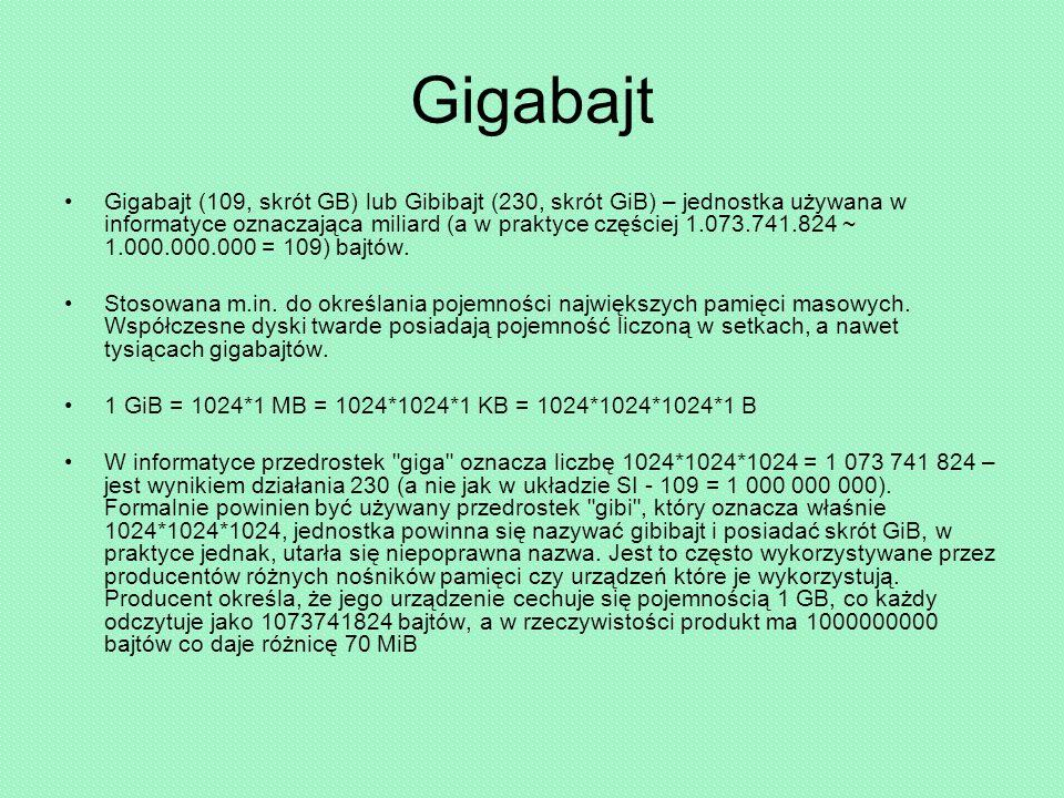 Gigabajt Gigabajt (109, skrót GB) lub Gibibajt (230, skrót GiB) – jednostka używana w informatyce oznaczająca miliard (a w praktyce częściej 1.073.741.824 ~ 1.000.000.000 = 109) bajtów.
