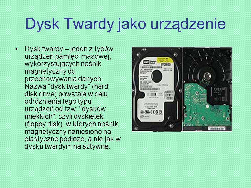 Dysk Twardy jako urządzenie Dysk twardy – jeden z typów urządzeń pamięci masowej, wykorzystujących nośnik magnetyczny do przechowywania danych.