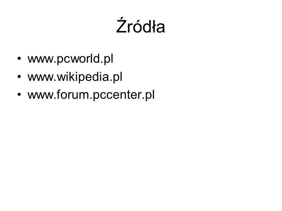 Źródła www.pcworld.pl www.wikipedia.pl www.forum.pccenter.pl