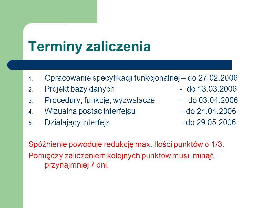 Terminy zaliczenia 1. Opracowanie specyfikacji funkcjonalnej – do 27.02.2006 2. Projekt bazy danych - do 13.03.2006 3. Procedury, funkcje, wyzwalacze