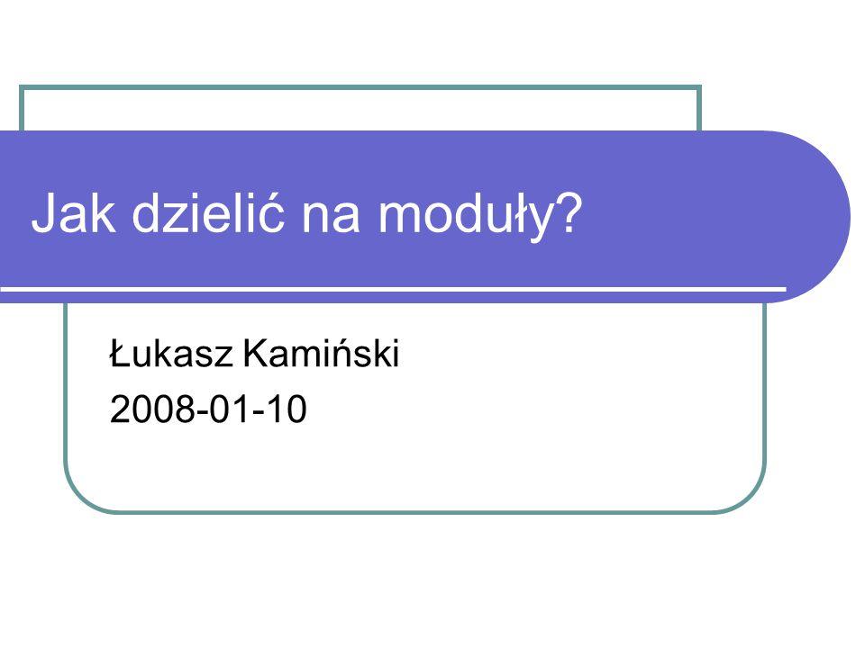Jak dzielić na moduły? Łukasz Kamiński 2008-01-10