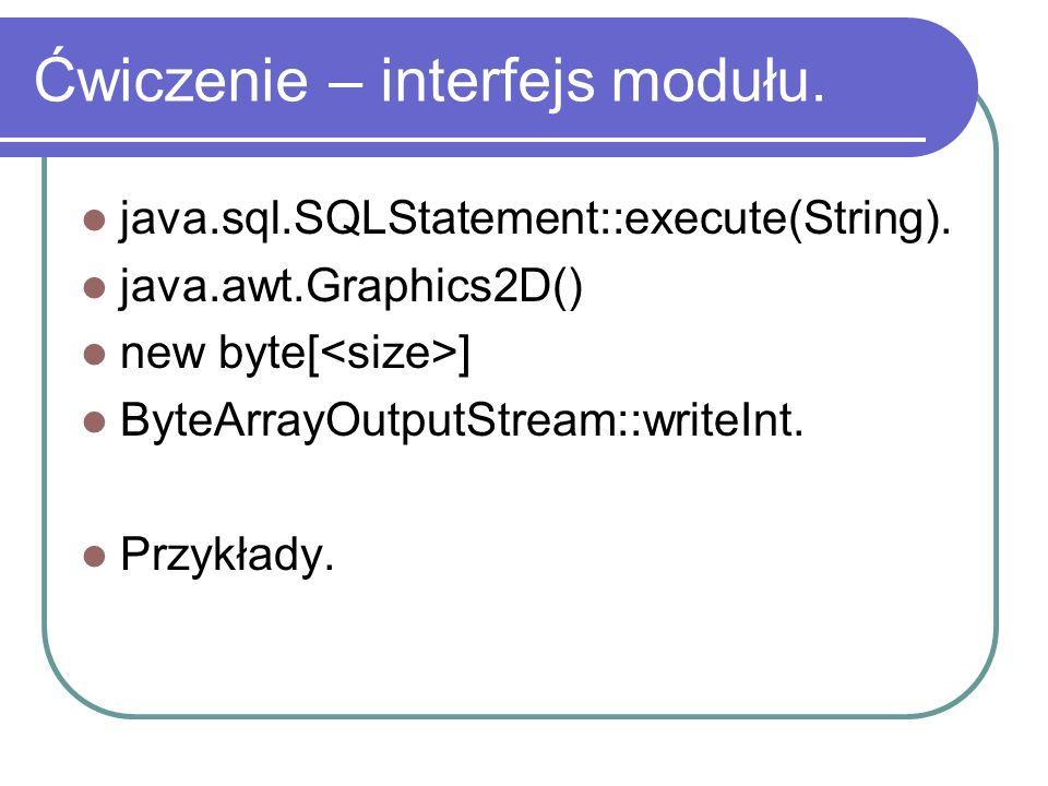 Ćwiczenie – interfejs modułu. java.sql.SQLStatement::execute(String). java.awt.Graphics2D() new byte[ ] ByteArrayOutputStream::writeInt. Przykłady.
