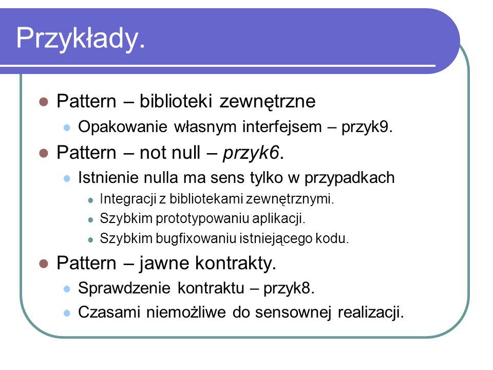 Przykłady. Pattern – biblioteki zewnętrzne Opakowanie własnym interfejsem – przyk9. Pattern – not null – przyk6. Istnienie nulla ma sens tylko w przyp