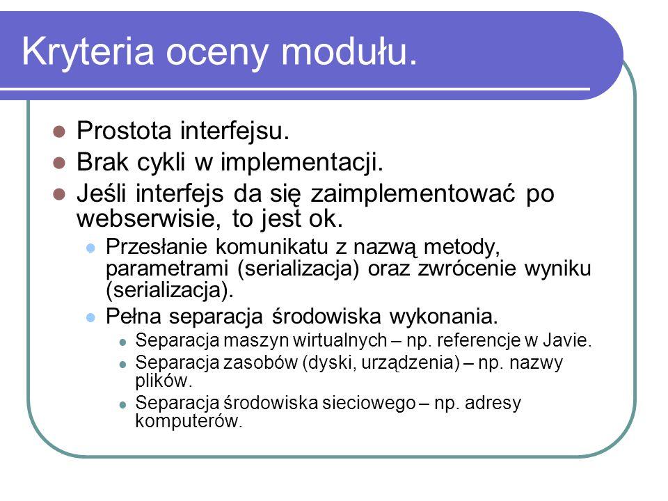 Kryteria oceny modułu. Prostota interfejsu. Brak cykli w implementacji. Jeśli interfejs da się zaimplementować po webserwisie, to jest ok. Przesłanie