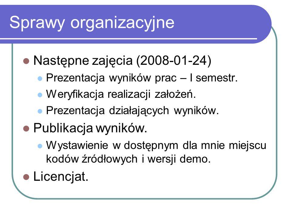 Sprawy organizacyjne Następne zajęcia (2008-01-24) Prezentacja wyników prac – I semestr. Weryfikacja realizacji założeń. Prezentacja działających wyni