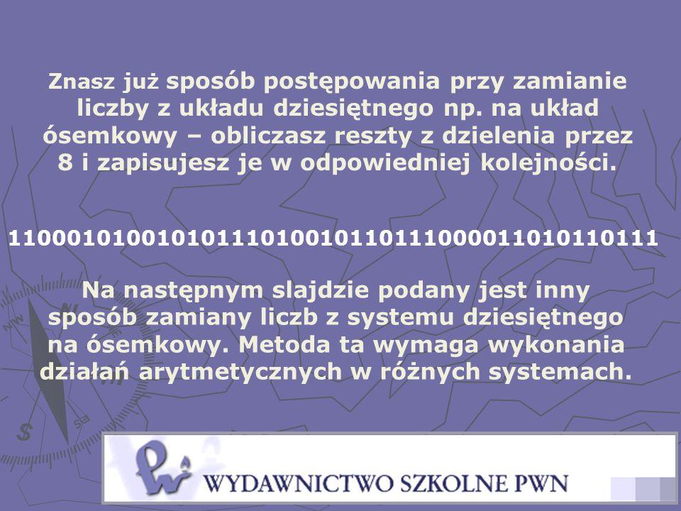 Znasz już sposób postępowania przy zamianie liczby z układu dziesiętnego np. na układ ósemkowy – obliczasz reszty z dzielenia przez 8 i zapisujesz je