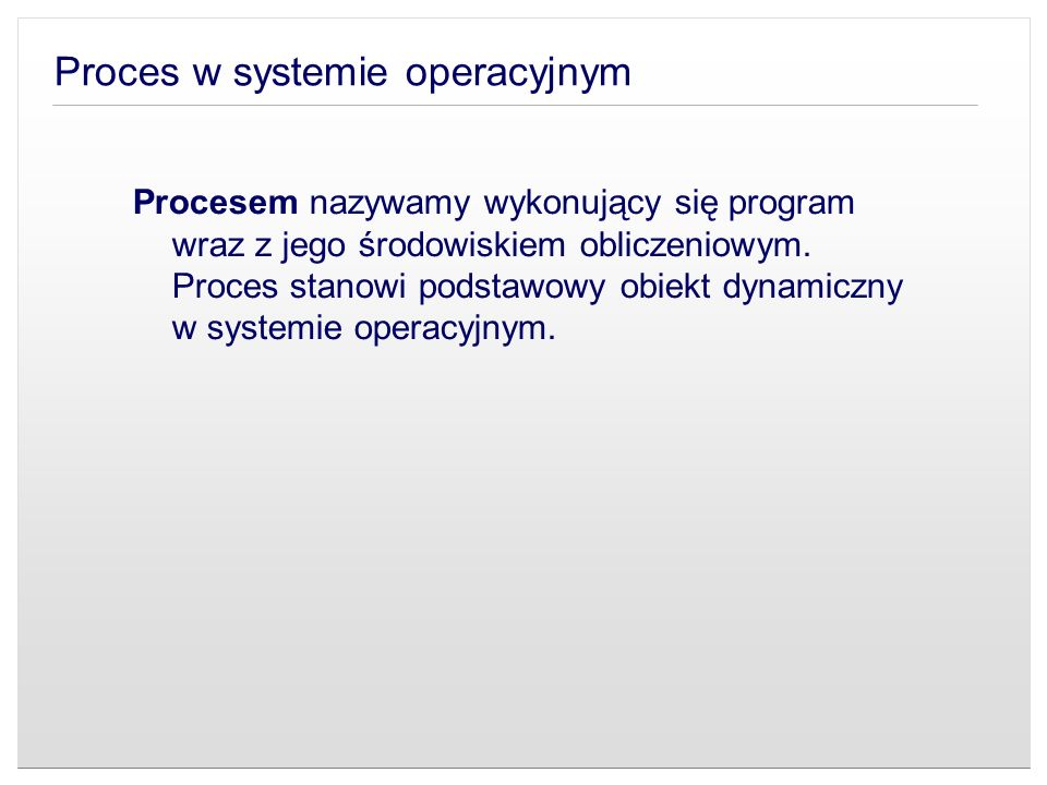 Proces w systemie operacyjnym Procesem nazywamy wykonujący się program wraz z jego środowiskiem obliczeniowym. Proces stanowi podstawowy obiekt dynami