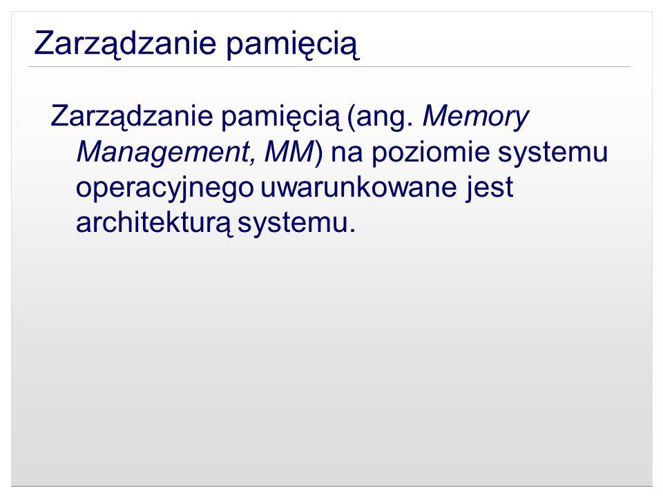 Zarządzanie pamięcią (ang. Memory Management, MM) na poziomie systemu operacyjnego uwarunkowane jest architekturą systemu.