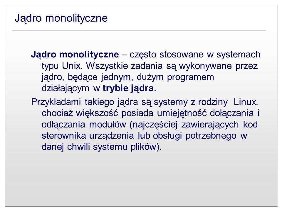 Jądro monolityczne Jądro monolityczne – często stosowane w systemach typu Unix. Wszystkie zadania są wykonywane przez jądro, będące jednym, dużym prog