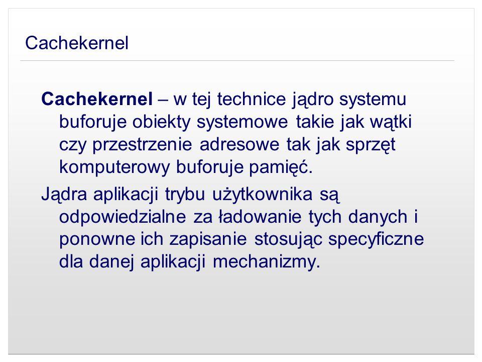 Cachekernel Cachekernel – w tej technice jądro systemu buforuje obiekty systemowe takie jak wątki czy przestrzenie adresowe tak jak sprzęt komputerowy