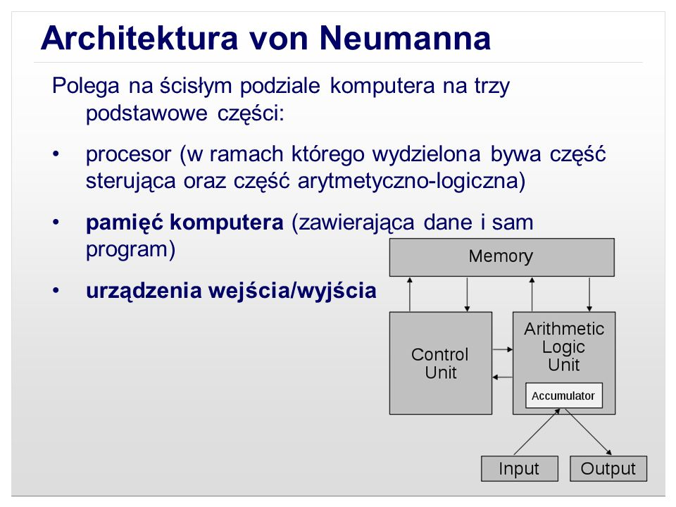 Architektura von Neumanna System komputerowy zbudowany w oparciu o architekturę von Neumanna powinien: mieć skończoną i funkcjonalnie pełną listę rozkazów mieć możliwość wprowadzenia programu do systemu komputerowego poprzez urządzenia zewnętrzne i jego przechowywanie w pamięci w sposób identyczny jak danych dane i instrukcje w takim systemie powinny być jednakowo dostępne dla procesora informacja jest tam przetwarzana dzięki sekwencyjnemu odczytywaniu instrukcji z pamięci komputera i wykonywaniu tych instrukcji w procesorze.