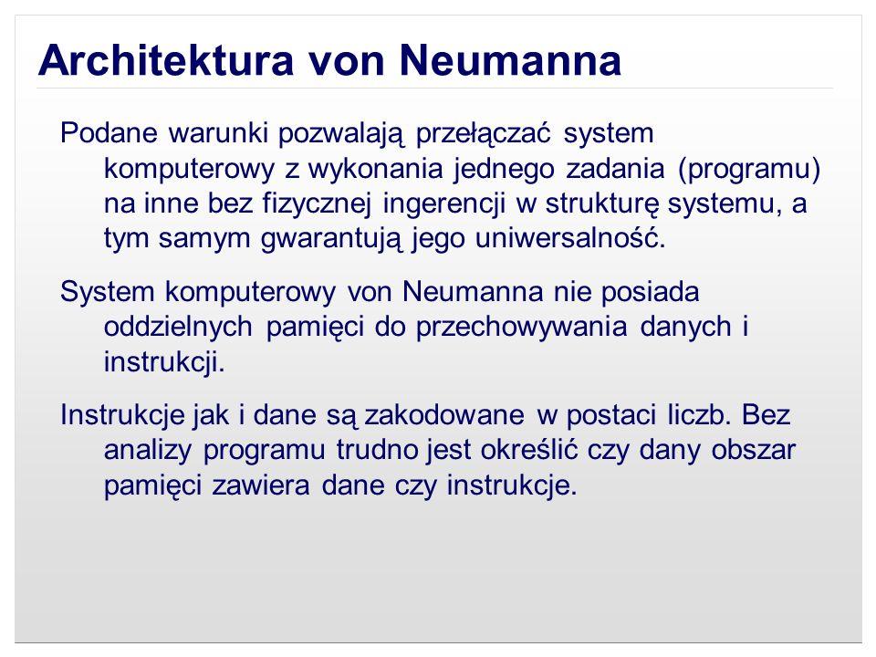 Architektura von Neumanna Wykonywany program może się sam modyfikować traktując obszar instrukcji jako dane, a po przetworzeniu tych instrukcji - danych - zacząć je wykonywać.