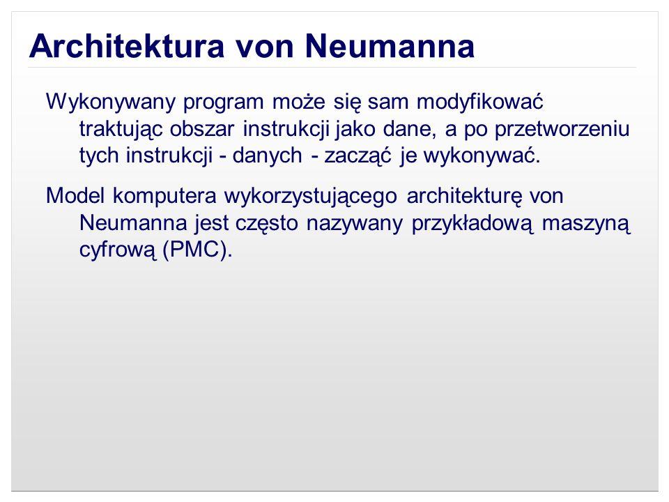 Architektura von Neumanna Wykonywany program może się sam modyfikować traktując obszar instrukcji jako dane, a po przetworzeniu tych instrukcji - dany