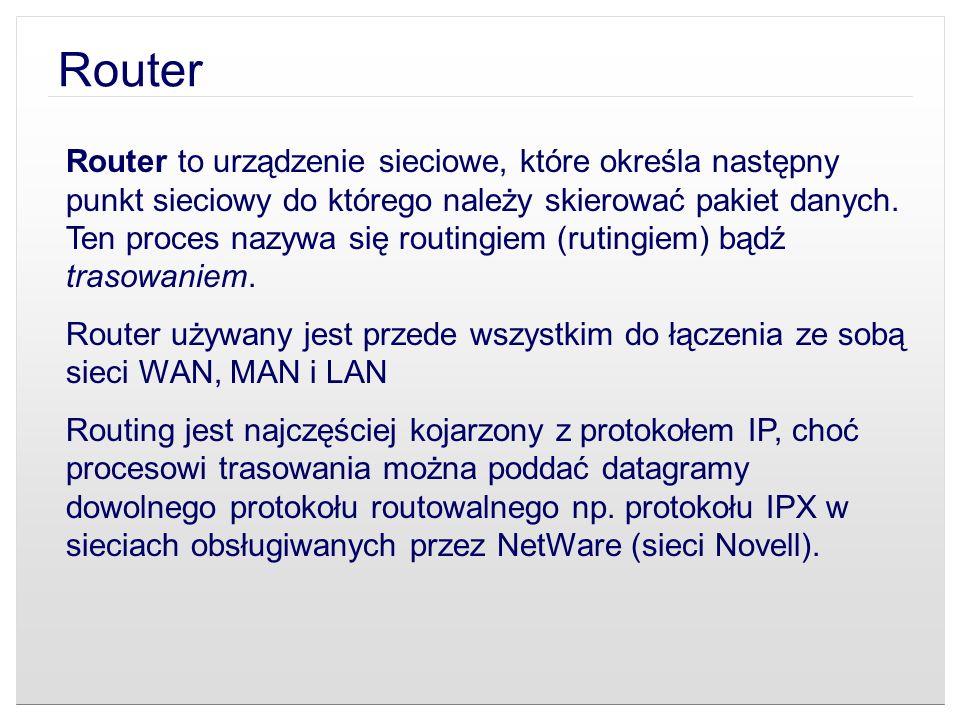 Router Router to urządzenie sieciowe, które określa następny punkt sieciowy do którego należy skierować pakiet danych. Ten proces nazywa się routingie