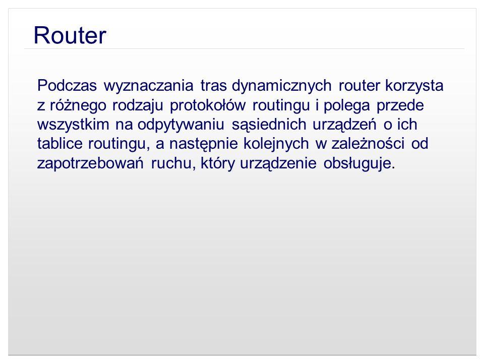 Router Podczas wyznaczania tras dynamicznych router korzysta z różnego rodzaju protokołów routingu i polega przede wszystkim na odpytywaniu sąsiednich