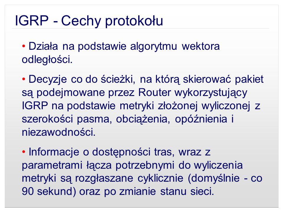 IGRP - Cechy protokołu Działa na podstawie algorytmu wektora odległości. Decyzje co do ścieżki, na którą skierować pakiet są podejmowane przez Router