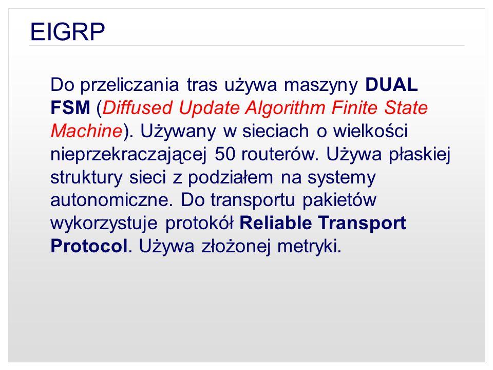 EIGRP Do przeliczania tras używa maszyny DUAL FSM (Diffused Update Algorithm Finite State Machine). Używany w sieciach o wielkości nieprzekraczającej
