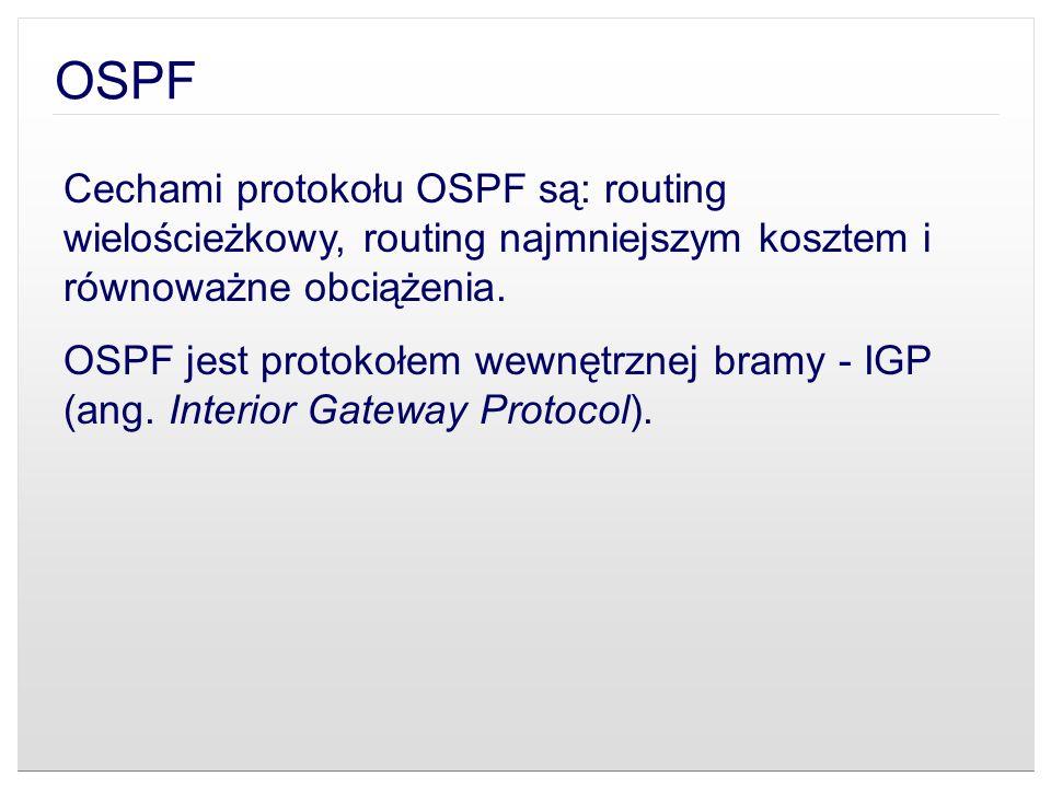 OSPF Cechami protokołu OSPF są: routing wielościeżkowy, routing najmniejszym kosztem i równoważne obciążenia. OSPF jest protokołem wewnętrznej bramy -