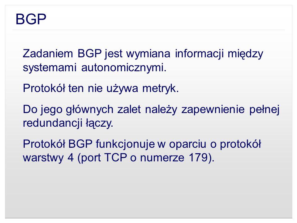 BGP Zadaniem BGP jest wymiana informacji między systemami autonomicznymi. Protokół ten nie używa metryk. Do jego głównych zalet należy zapewnienie peł