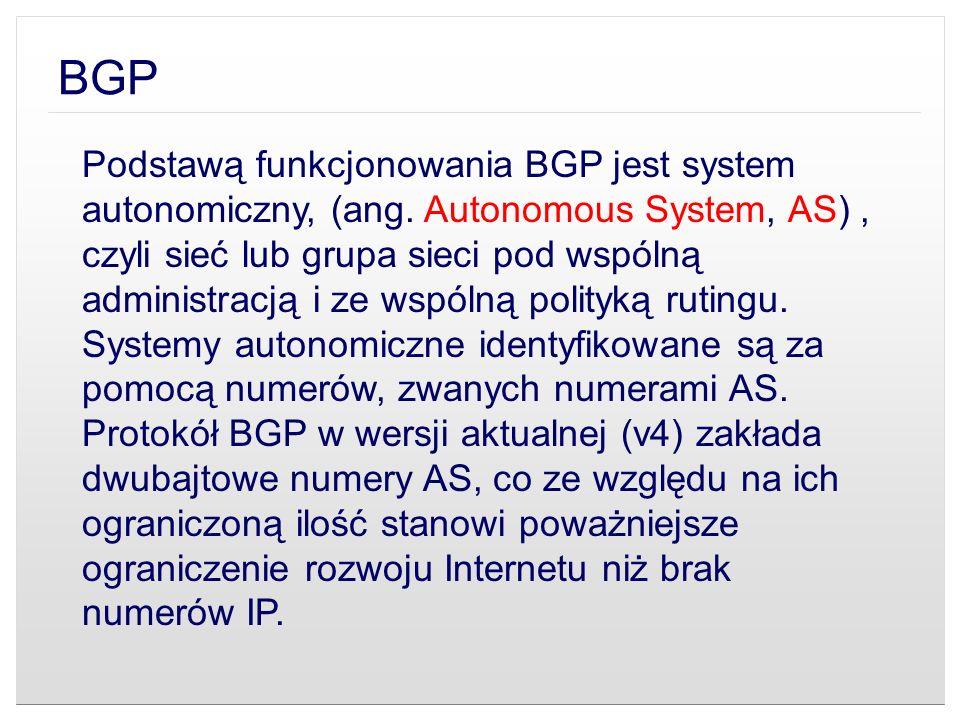 BGP Podstawą funkcjonowania BGP jest system autonomiczny, (ang. Autonomous System, AS), czyli sieć lub grupa sieci pod wspólną administracją i ze wspó
