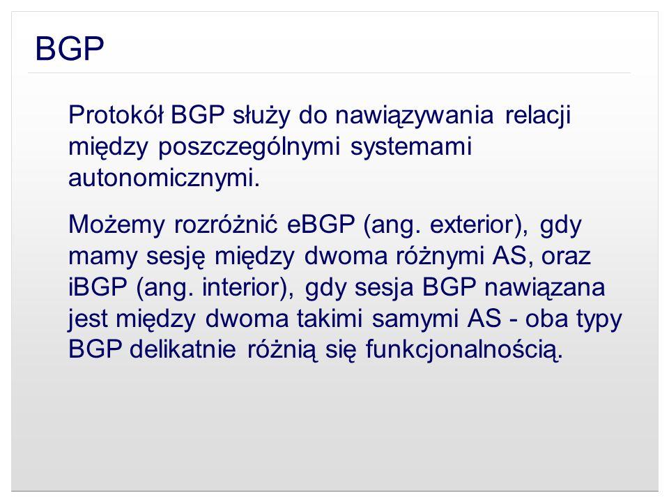 BGP Protokół BGP służy do nawiązywania relacji między poszczególnymi systemami autonomicznymi. Możemy rozróżnić eBGP (ang. exterior), gdy mamy sesję m