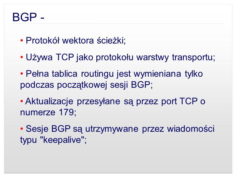 Protokół wektora ścieżki; Używa TCP jako protokołu warstwy transportu; Pełna tablica routingu jest wymieniana tylko podczas początkowej sesji BGP; Akt