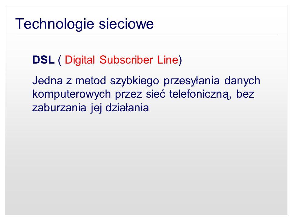 Technologie sieciowe DSL ( Digital Subscriber Line) Jedna z metod szybkiego przesyłania danych komputerowych przez sieć telefoniczną, bez zaburzania j