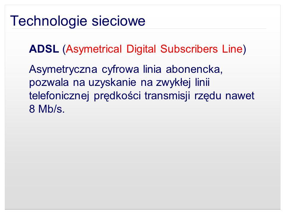 Technologie sieciowe ADSL (Asymetrical Digital Subscribers Line) Asymetryczna cyfrowa linia abonencka, pozwala na uzyskanie na zwykłej linii telefonic