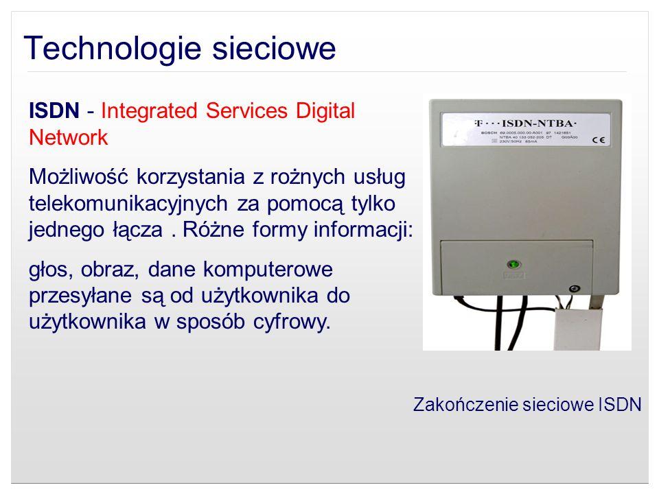 Technologie sieciowe ISDN - Integrated Services Digital Network Możliwość korzystania z rożnych usług telekomunikacyjnych za pomocą tylko jednego łącz