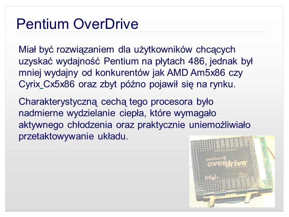 Pentium OverDrive Miał być rozwiązaniem dla użytkowników chcących uzyskać wydajność Pentium na płytach 486, jednak był mniej wydajny od konkurentów ja
