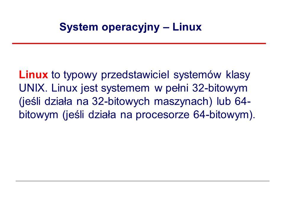 System operacyjny – Linux Linux to typowy przedstawiciel systemów klasy UNIX. Linux jest systemem w pełni 32-bitowym (jeśli działa na 32-bitowych masz