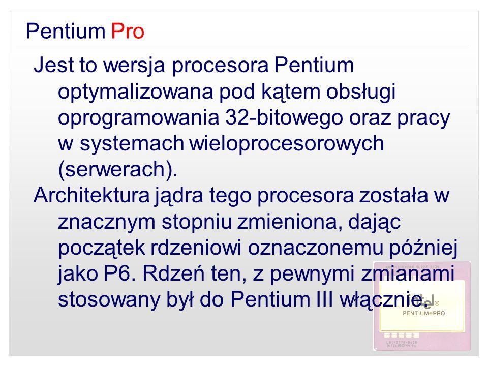 Pentium Pro Jest to wersja procesora Pentium optymalizowana pod kątem obsługi oprogramowania 32-bitowego oraz pracy w systemach wieloprocesorowych (se