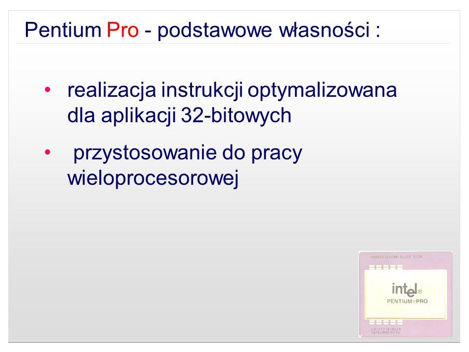 Pentium Pro - podstawowe własności : realizacja instrukcji optymalizowana dla aplikacji 32-bitowych przystosowanie do pracy wieloprocesorowej