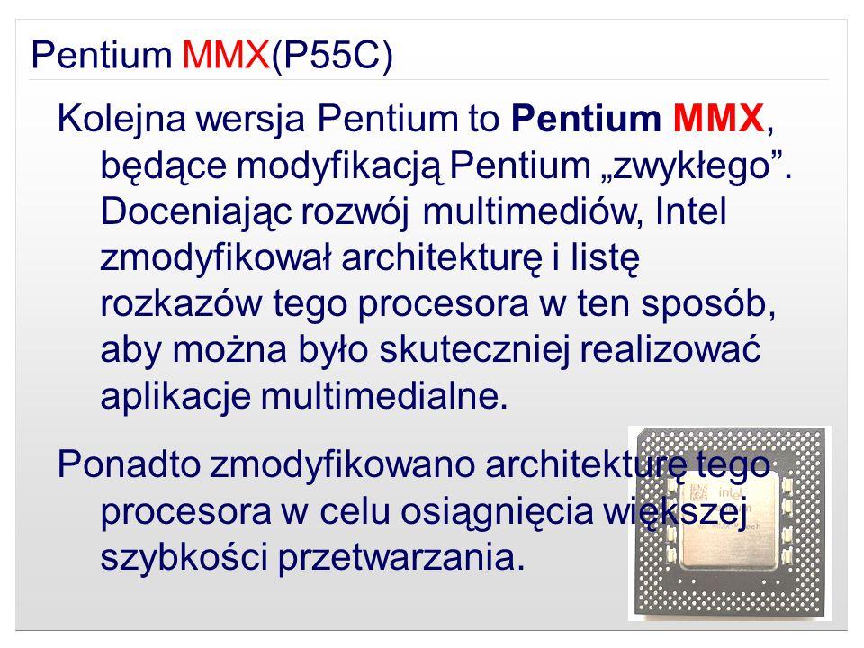 Kolejna wersja Pentium to Pentium MMX, będące modyfikacją Pentium zwykłego. Doceniając rozwój multimediów, Intel zmodyfikował architekturę i listę roz