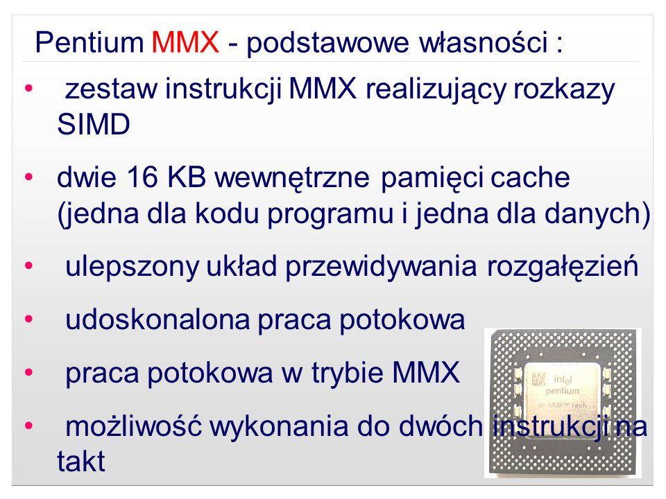 Pentium MMX - podstawowe własności : zestaw instrukcji MMX realizujący rozkazy SIMD dwie 16 KB wewnętrzne pamięci cache (jedna dla kodu programu i jed