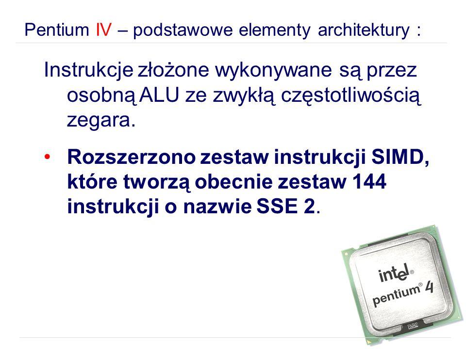Pentium IV – podstawowe elementy architektury : Instrukcje złożone wykonywane są przez osobną ALU ze zwykłą częstotliwością zegara. Rozszerzono zestaw